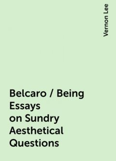Belcaro / Being Essays on Sundry Aesthetical Questions, Vernon Lee