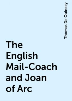 The English Mail-Coach and Joan of Arc, Thomas De Quincey
