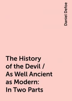 The History of the Devil / As Well Ancient as Modern: In Two Parts, Daniel Defoe