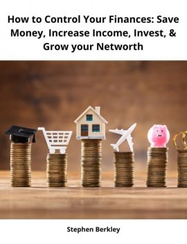 How to Control Your Finances: Save Money, Increase Income, Invest, & Grow your Networth, Stephen Berkley