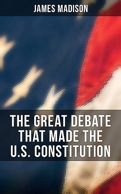 The Great Debate That Made the U.S. Constitution, James Madison