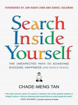 Search Inside Yourself: The Unexpected Path to Achieving Success, Happiness (and World Peace), Chade-Meng Tan