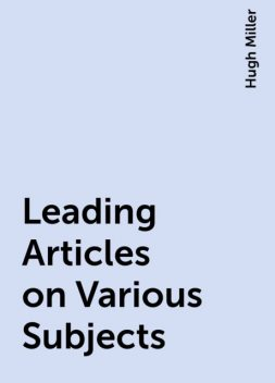 Leading Articles on Various Subjects, Hugh Miller