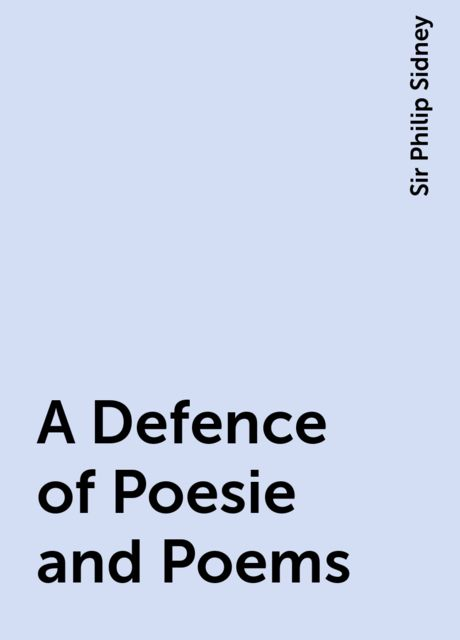 A Defence of Poesie and Poems, Sir Philip Sidney