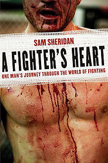 A Fighter's Heart: One Man's Journey Through the World of Fighting, Sam Sheridan