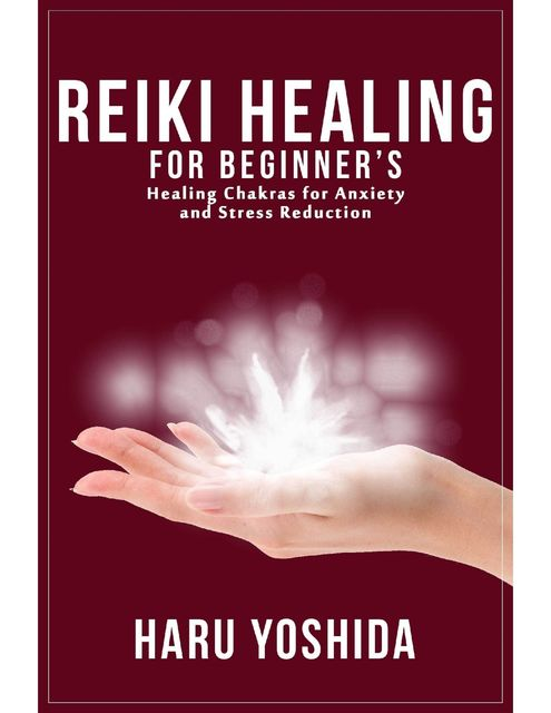 Reiki Healing for Beginner's: Healing Chakras for Anxiety and Stress Reduction, Haru Yoshida