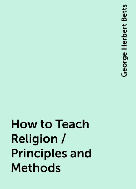 How to Teach Religion / Principles and Methods, George Herbert Betts