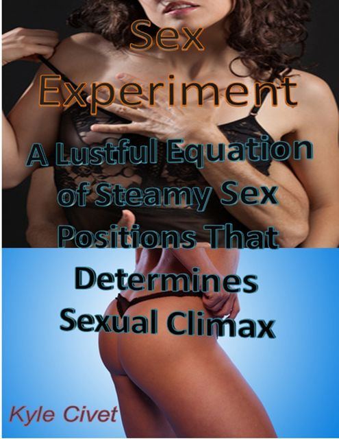Sex Experiment: A Lustful Equation of Steamy Sex Positions That Determines Sexual Climax, Kyle Civet