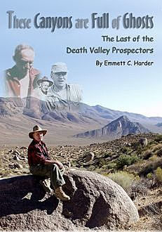 These Canyons Are Full of Ghosts: The Last of the Death Valley Prospectors, Emmett C.Harder