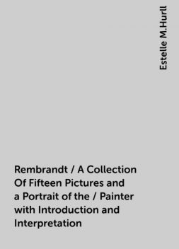 Rembrandt / A Collection Of Fifteen Pictures and a Portrait of the / Painter with Introduction and Interpretation, Estelle M.Hurll