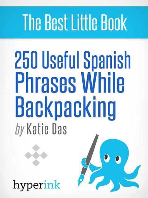 250 Useful Spanish Phrases while Backpacking (Spanish Vocabulary, Usage, and Pronunciation Tips), Katie Das
