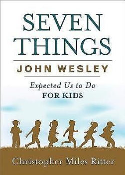 Seven Things John Wesley Expected Us to Do for Kids, Christopher Miles Ritter