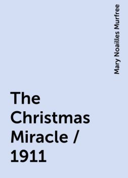 The Christmas Miracle / 1911, Mary Noailles Murfree