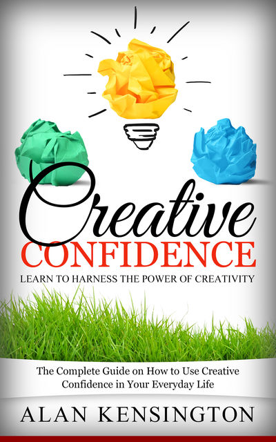 Creative Confidence: Learn To Harness the Power of Creativity, Alan Kensington
