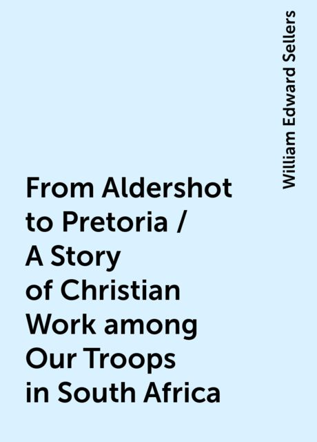 From Aldershot to Pretoria / A Story of Christian Work among Our Troops in South Africa, William Edward Sellers