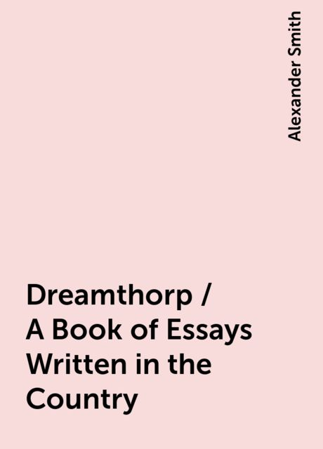 Dreamthorp / A Book of Essays Written in the Country, Alexander Smith