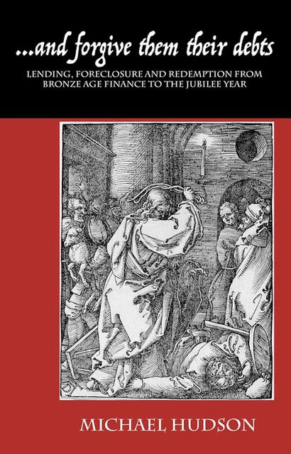 and forgive them their debts: Lending, Foreclosure and Redemption From Bronze Age Finance to the Jubilee Year (THE TYRANNY OF DEBT Book 1), Michael Hudson