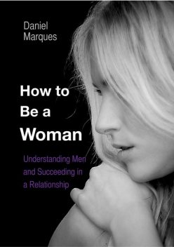 How to be a woman: Understanding Men and Succeeding in a Relationship, Daniel Marques