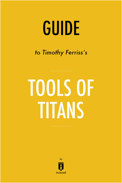 Notes on Timothy Ferriss's Tools of Titans by Instaread by Instaread, Instaread