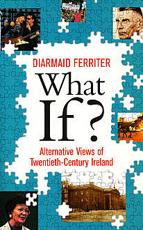 What If? Alternative Views of Twentieth-Century Irish History, Diarmaid Ferriter