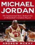Michael Jordan: The Inspirational Story Behind One of Basketball's Greatest Players, Andrew McKay