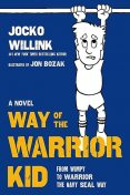 Way of the Warrior Kid--From Wimpy to Warrior the Navy SEAL Way, Jocko Willink
