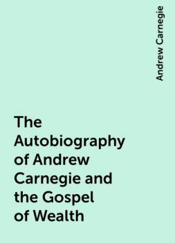 The Autobiography of Andrew Carnegie and the Gospel of Wealth, Andrew Carnegie