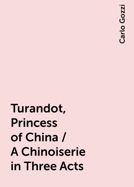 Turandot, Princess of China / A Chinoiserie in Three Acts, Carlo Gozzi