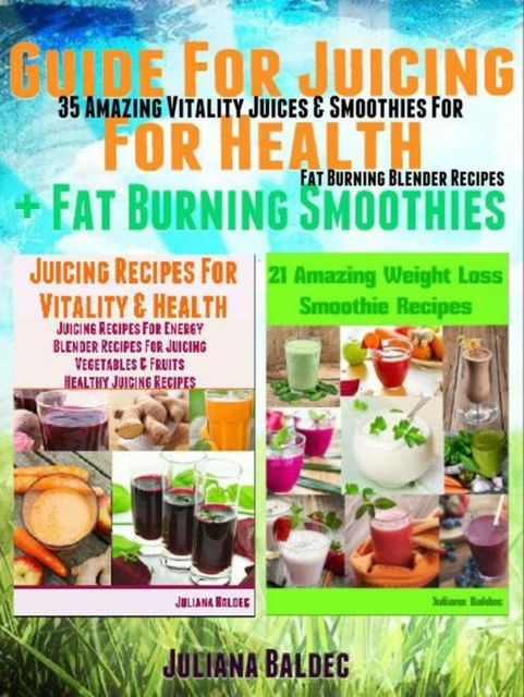 Guide For Juicing For Health + Fat Burning Smoothies: 35 Amazing Vitality Juices & Smoothies For Fat Burning Blender Recipes, Juliana Baldec