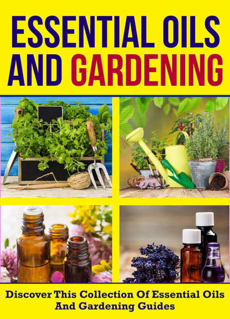 Essential Oils And Gardening: Discover This Collection Of Essential Oils And Gardening Guides, Old Natural Ways