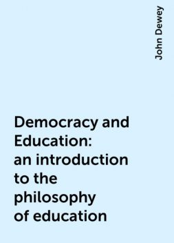 Democracy and Education: an introduction to the philosophy of education, John Dewey