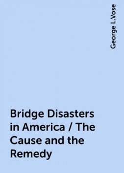 Bridge Disasters in America / The Cause and the Remedy, George L.Vose