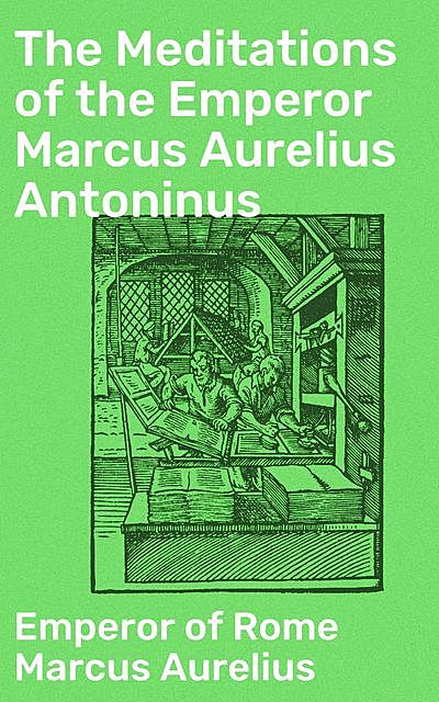 The Meditations of the Emperor Marcus Aurelius Antoninus, Emperor of Rome Marcus Aurelius