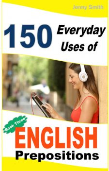 150 Everyday Uses of English Prepositions. Book 3, Jenny Smith