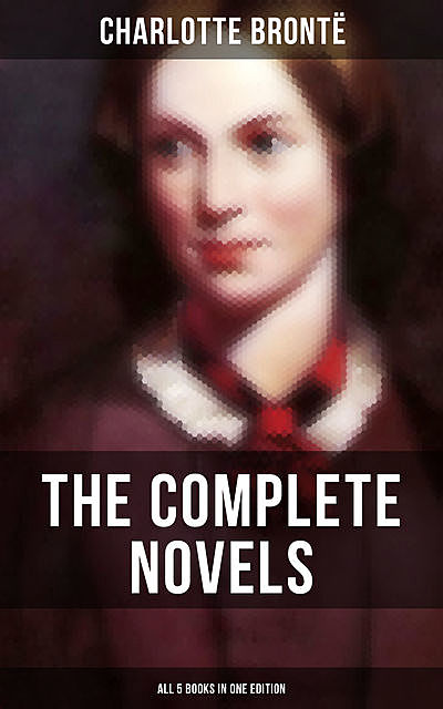 The Complete Novels of Charlotte Brontë – All 5 Books in One Edition, Charlotte Brontë