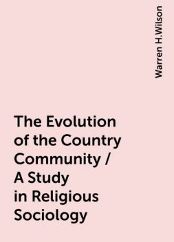 The Evolution of the Country Community / A Study in Religious Sociology, Warren H.Wilson