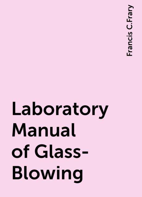 Laboratory Manual of Glass-Blowing, Francis C.Frary