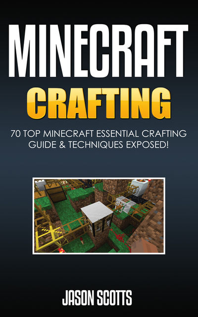 Minecraft Crafting : 70 Top Minecraft Essential Crafting & Techniques Guide Exposed!, Jason Scotts