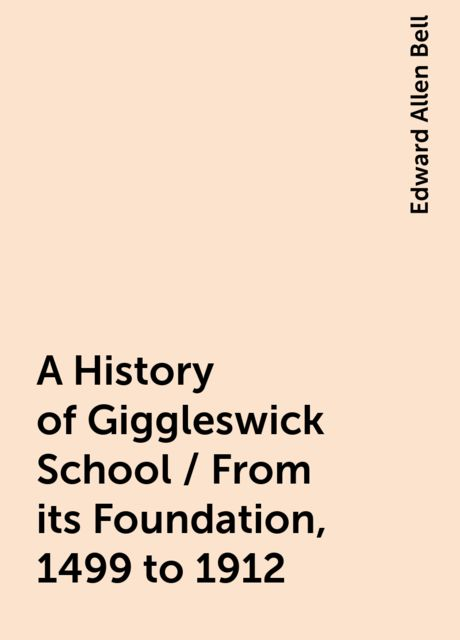 A History of Giggleswick School / From its Foundation, 1499 to 1912, Edward Allen Bell
