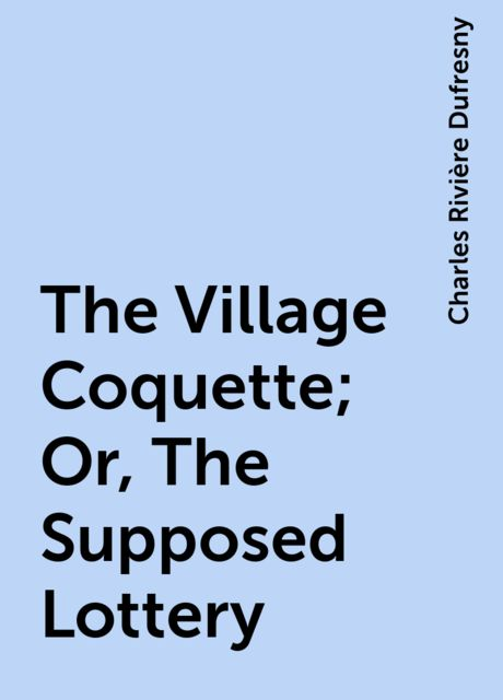 The Village Coquette; Or, The Supposed Lottery, Charles Rivière Dufresny