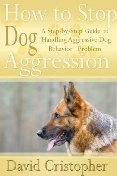 How to Stop Dog Aggression: A Step-By-Step Guide to Handling Aggressive Dog Behavior Problem, David Christopher