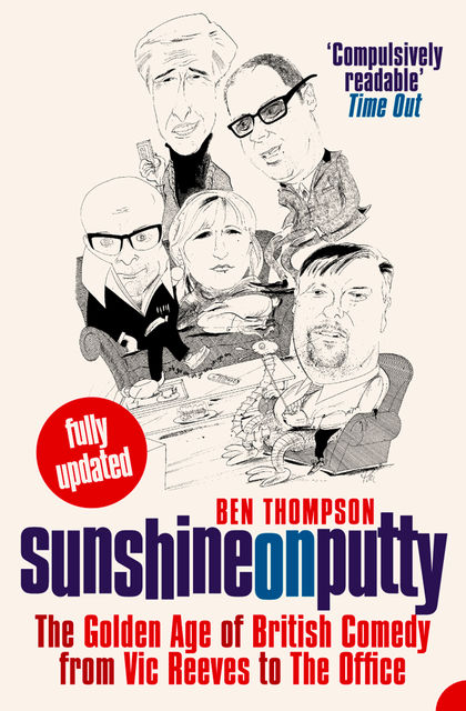 Sunshine on Putty: The Golden Age of British Comedy from Vic Reeves to The Office, Ben Thompson
