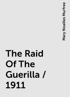 The Raid Of The Guerilla / 1911, Mary Noailles Murfree
