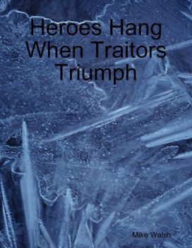 Heroes Hang When Traitors Triumph, Mike Walsh