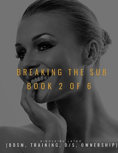 Breaking the Sub Book 2 of 6 (Bdsm, Training, D/s, Ownership), Sinclaire Latec