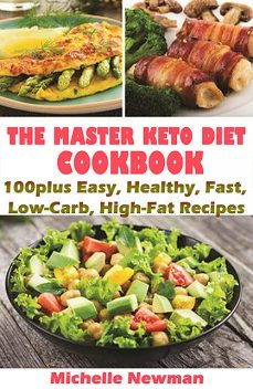 The Master Keto Diet Cookbook: 100plus Easy, Healthy, Fast, Low-Carb, High-Fat Recipes, Michelle Newman