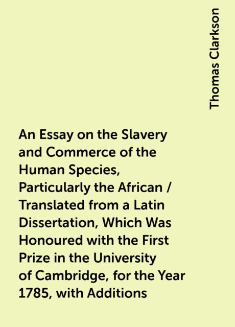 An Essay on the Slavery and Commerce of the Human Species, Particularly the African / Translated from a Latin Dissertation, Which Was Honoured with the First Prize in the University of Cambridge, for the Year 1785, with Additions, Thomas Clarkson