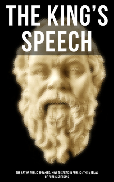 The King's Speech: The Art of Public Speaking, How to Speak in Public & Manual of Public Speaking, Dale Carnegie, Orison Swett Marden, J.Berg Esenwein, Henry Dickson