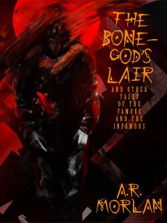 The Bone-God's Lair and Other Tales of the Famous and the Infamous, A.R.Morlan