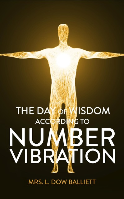 The Day of Wisdom According to Number Vibration, L. Dow Balliet